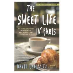 The Sweet Life in Paris: Delicious Adventures in the World's Most Glorious and Perplexing City